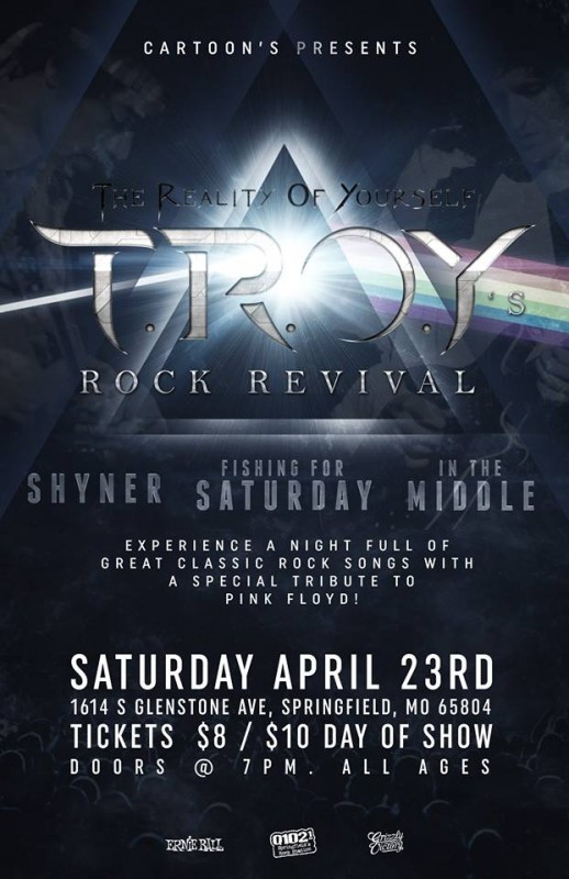 TROY Rock Revival and Pink Floyd Tribute w/ TROY at Cartoon's Big Room Springfield, mo Classic rock tribute night featuring In the Middle, Fishing for Saturday, Shyner and TROY April 23, 2016